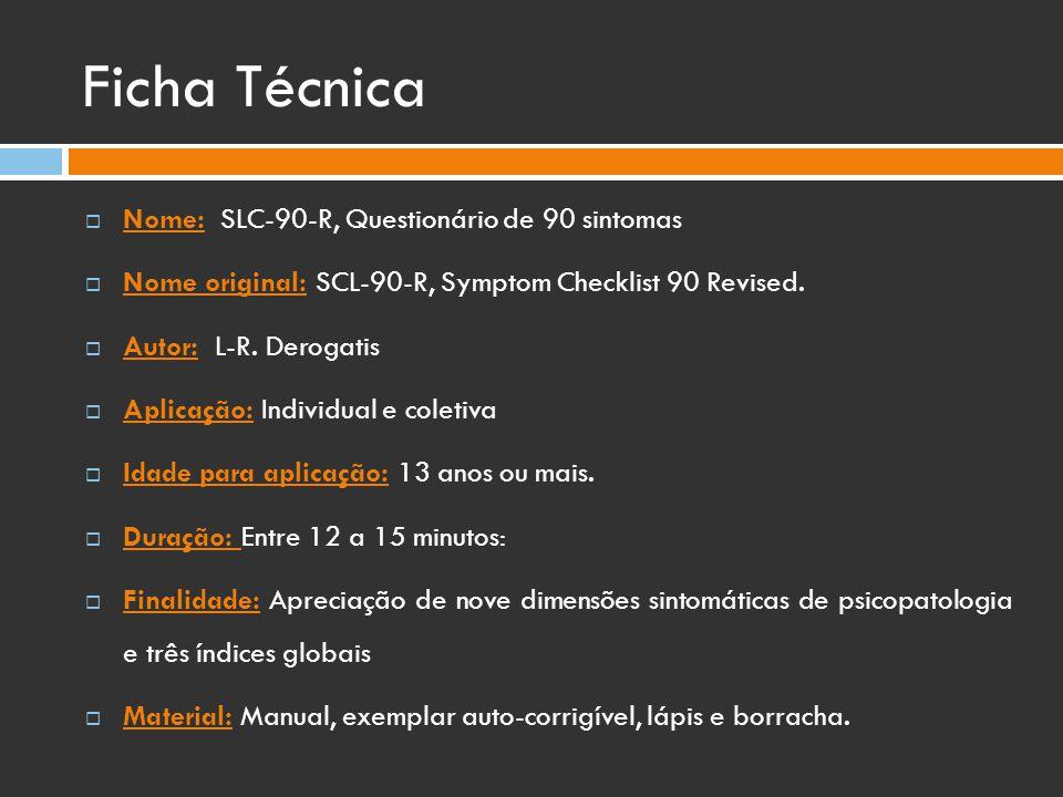 Ficha Técnica  Nome: SLC-90-R, Questionário de 90 sintomas  Nome original: SCL-90-R, Symptom Checklist 90 Revised.  Autor: L-R. Derogatis  Aplicaç