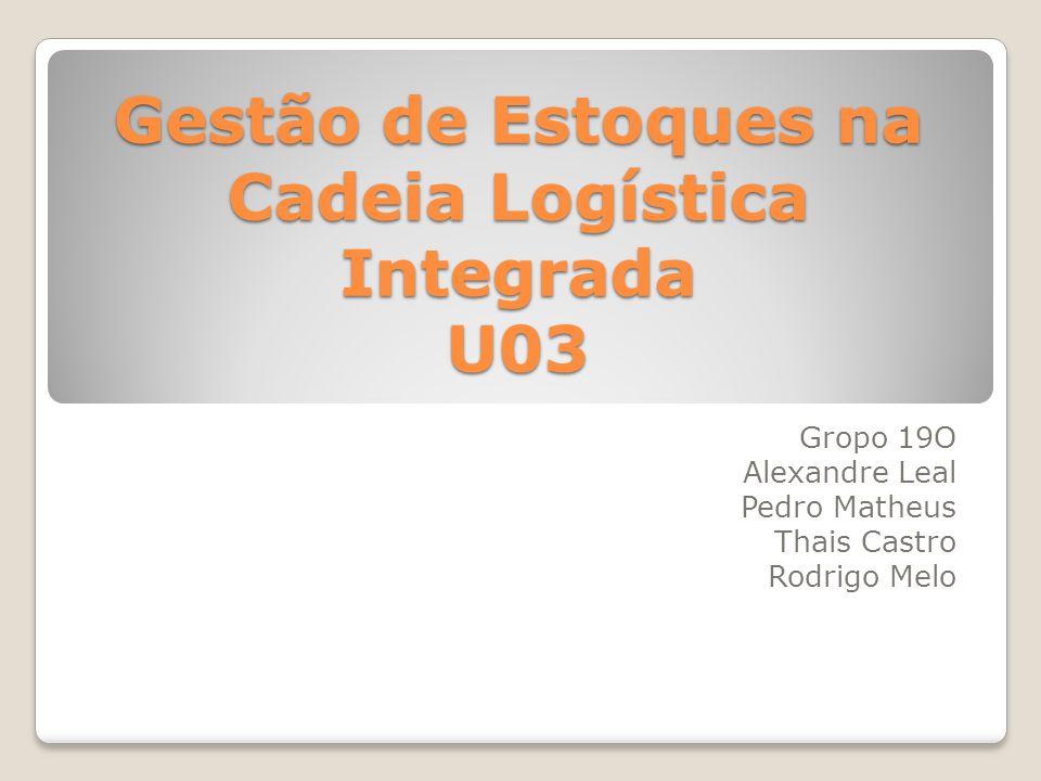 Gestão de Estoques na Cadeia Logística Integrada U03 Gropo 19O Alexandre Leal Pedro Matheus Thais Castro Rodrigo Melo