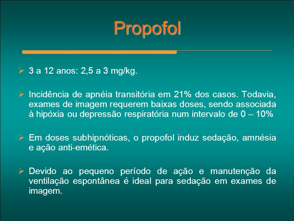 Propofol  3 a 12 anos: 2,5 a 3 mg/kg.  Incidência de apnéia transitória em 21% dos casos. Todavia, exames de imagem requerem baixas doses, sendo ass