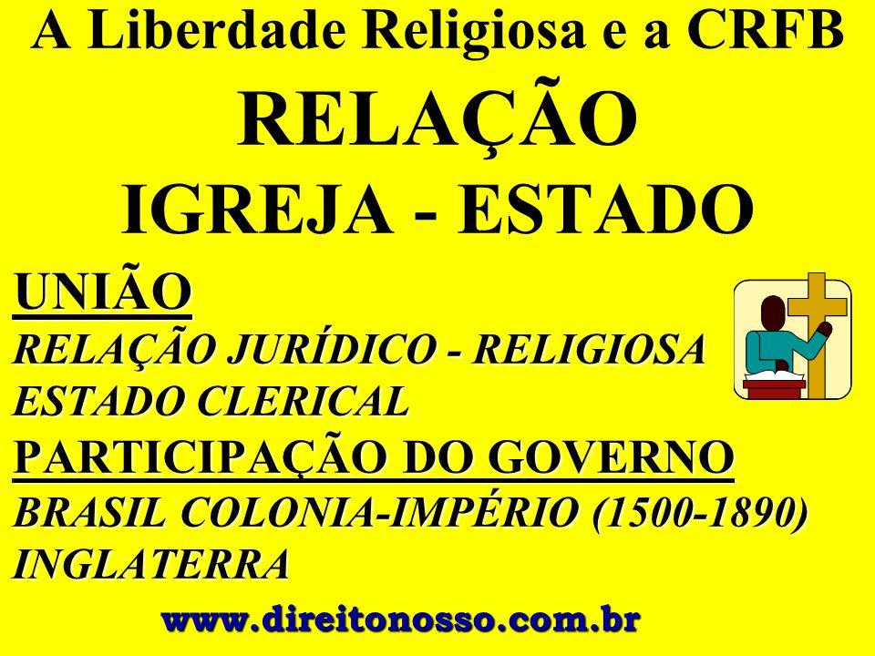A Liberdade Religiosa e a CRFB RELAÇÃO IGREJA - ESTADO UNIÃO RELAÇÃO JURÍDICO - RELIGIOSA ESTADO CLERICAL PARTICIPAÇÃO DO GOVERNO BRASIL COLONIA-IMPÉR