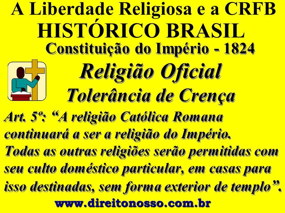 """A Liberdade Religiosa e a CRFB HISTÓRICO BRASIL Constituição do Império - 1824 Religião Oficial Tolerância de Crença Art. 5º: """" A religião Católica Ro"""