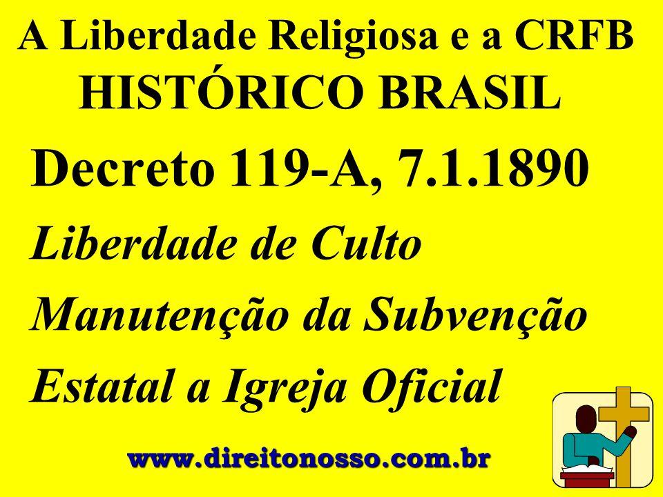 A Liberdade Religiosa e a CRFB HISTÓRICO BRASIL Decreto 119-A, 7.1.1890 Liberdade de Culto Manutenção da Subvenção Estatal a Igreja Oficial www.direit