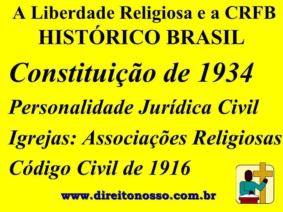 A Liberdade Religiosa e a CRFB HISTÓRICO BRASIL Constituição de 1934 Personalidade Jurídica Civil Igrejas: Associações Religiosas Código Civil de 1916