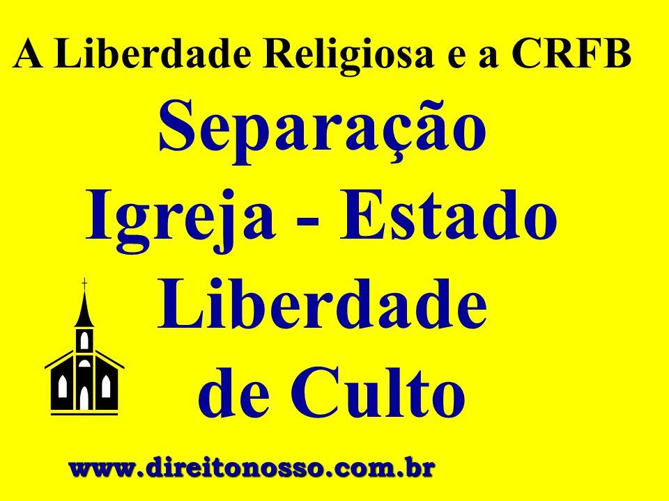 A Liberdade Religiosa e a CRFB Separação Igreja - Estado Liberdade de Culto www.direitonosso.com.br