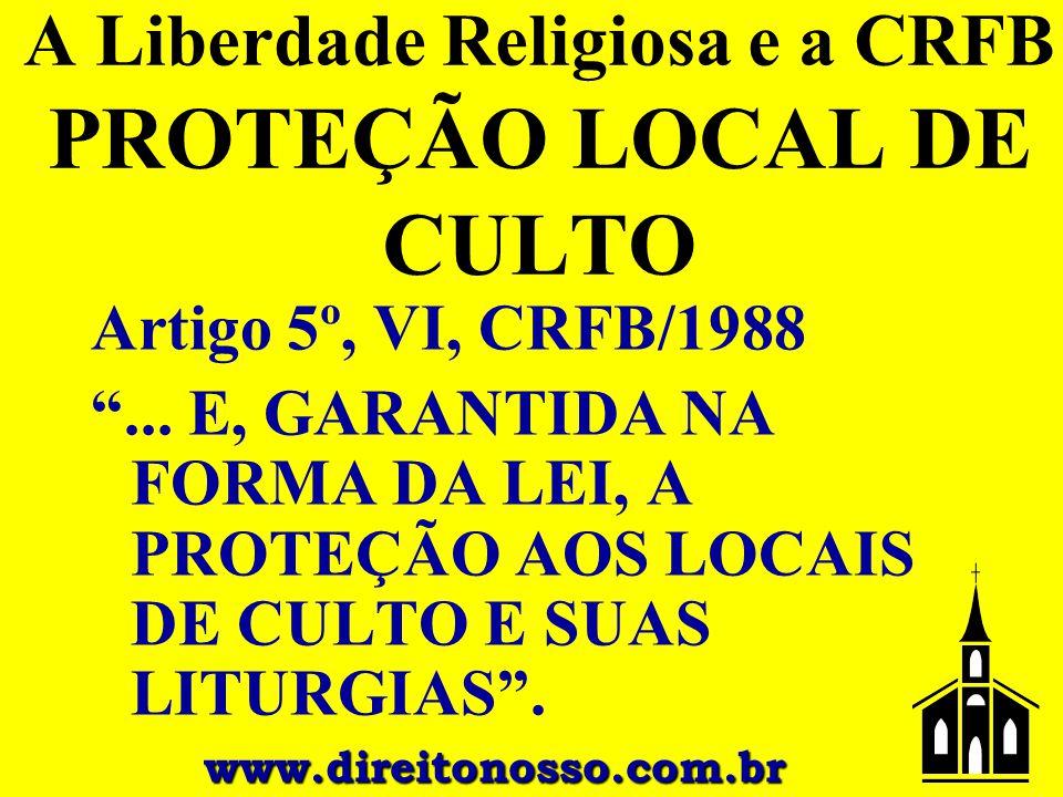 """A Liberdade Religiosa e a CRFB PROTEÇÃO LOCAL DE CULTO Artigo 5º, VI, CRFB/1988 """"... E, GARANTIDA NA FORMA DA LEI, A PROTEÇÃO AOS LOCAIS DE CULTO E SU"""