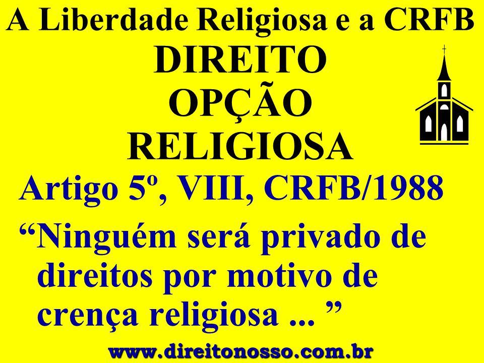 """A Liberdade Religiosa e a CRFB DIREITO OPÇÃO RELIGIOSA Artigo 5º, VIII, CRFB/1988 """"Ninguém será privado de direitos por motivo de crença religiosa..."""