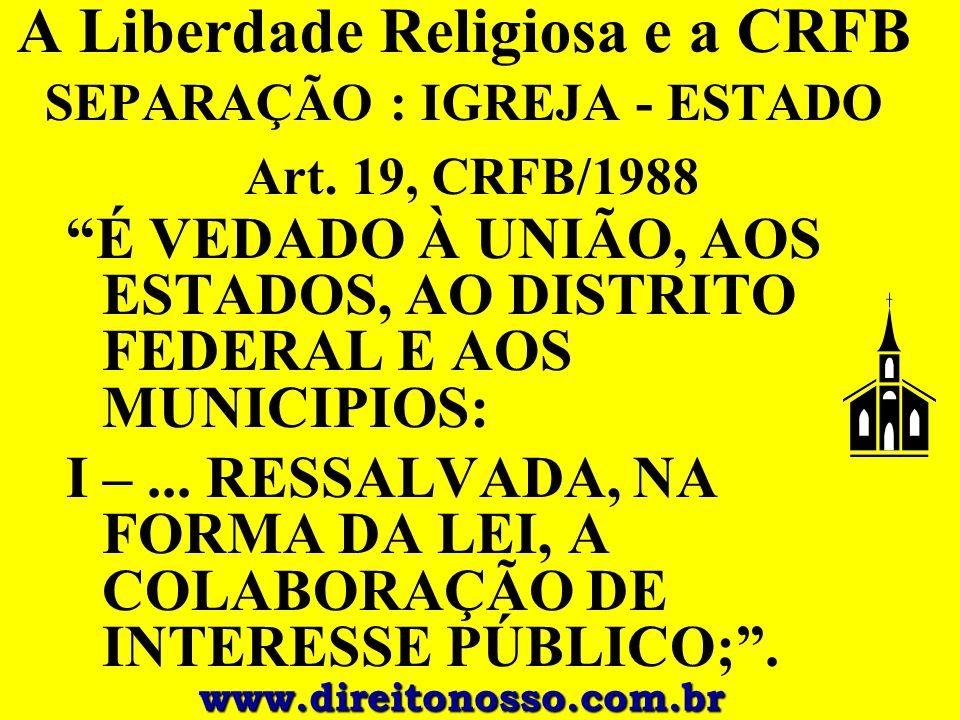 """A Liberdade Religiosa e a CRFB SEPARAÇÃO : IGREJA - ESTADO Art. 19, CRFB/1988 """"É VEDADO À UNIÃO, AOS ESTADOS, AO DISTRITO FEDERAL E AOS MUNICIPIOS: I"""