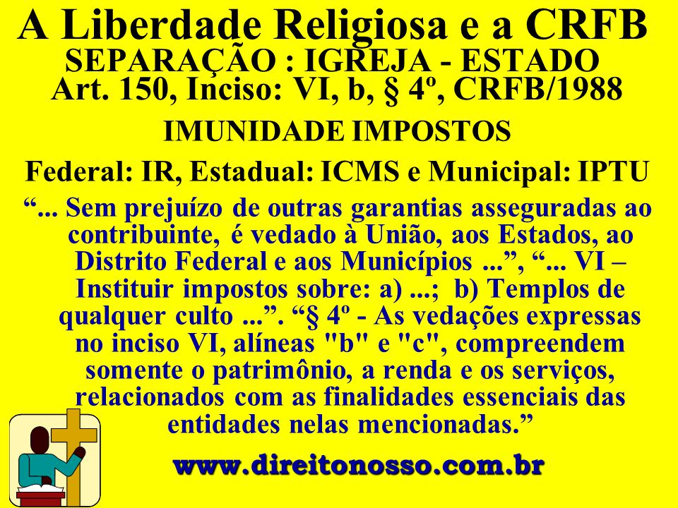 A Liberdade Religiosa e a CRFB SEPARAÇÃO : IGREJA - ESTADO Art. 150, Inciso: VI, b, § 4º, CRFB/1988 IMUNIDADE IMPOSTOS Federal: IR, Estadual: ICMS e M