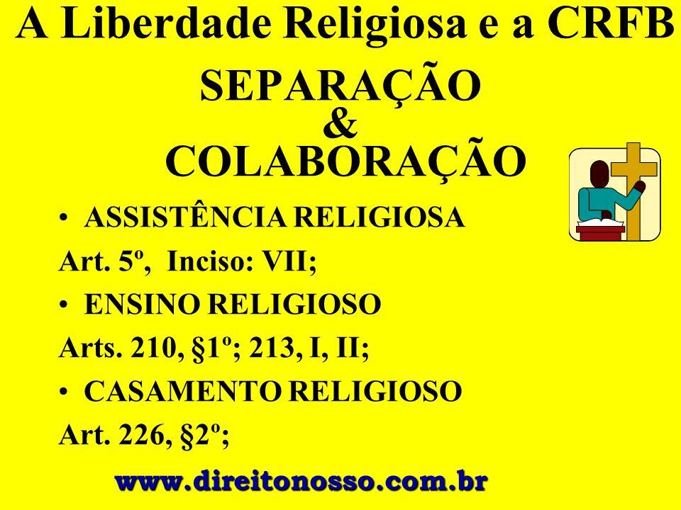 A Liberdade Religiosa e a CRFB SEPARAÇÃO & COLABORAÇÃO ASSISTÊNCIA RELIGIOSA Art. 5º, Inciso: VII; ENSINO RELIGIOSO Arts. 210, §1º; 213, I, II; CASAME