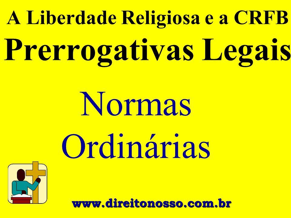 www.direitonosso.com.br A Liberdade Religiosa e a CRFB Prerrogativas Legais Normas Ordinárias