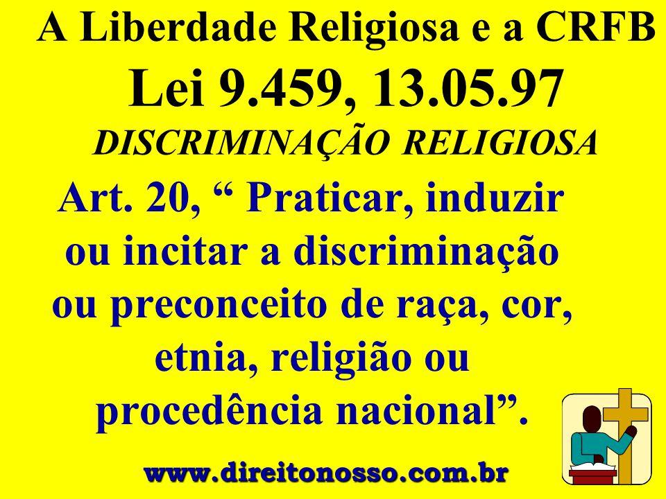"""A Liberdade Religiosa e a CRFB Lei 9.459, 13.05.97 DISCRIMINAÇÃO RELIGIOSA Art. 20, """" Praticar, induzir ou incitar a discriminação ou preconceito de r"""