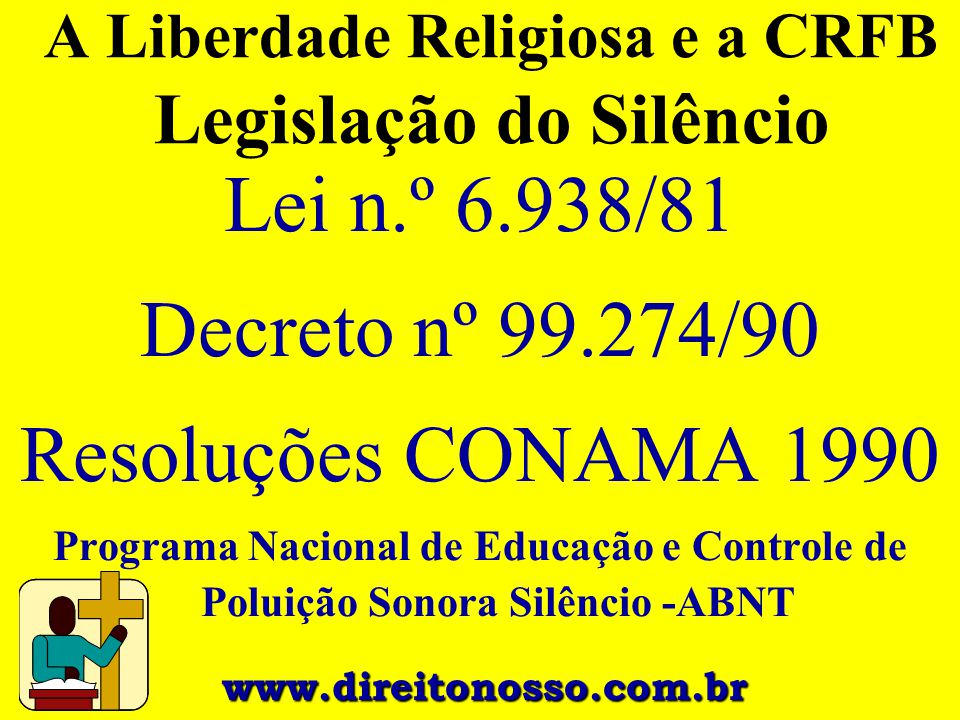 A Liberdade Religiosa e a CRFB Legislação do Silêncio Lei n.º 6.938/81 Decreto nº 99.274/90 Resoluções CONAMA 1990 Programa Nacional de Educação e Con