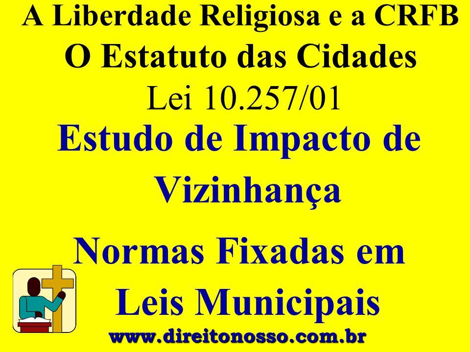 A Liberdade Religiosa e a CRFB O Estatuto das Cidades Lei 10.257/01 Estudo de Impacto de Vizinhança Normas Fixadas em Leis Municipais www.direitonosso