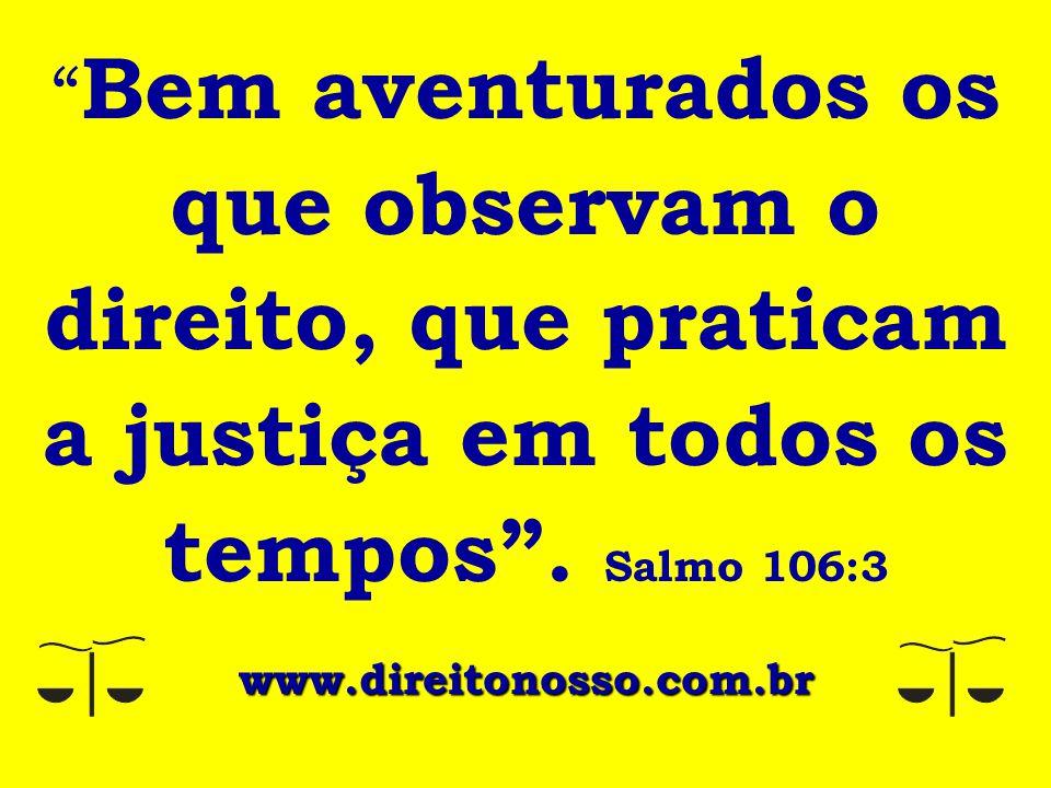 """"""" Bem aventurados os que observam o direito, que praticam a justiça em todos os tempos"""". Salmo 106:3 www.direitonosso.com.br"""