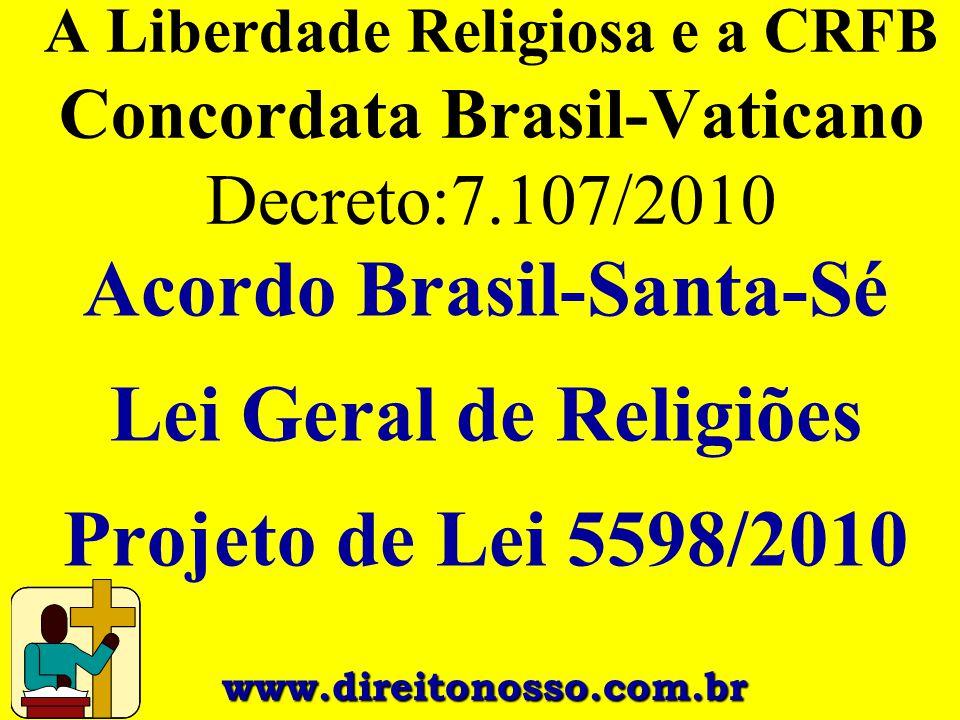 A Liberdade Religiosa e a CRFB Concordata Brasil-Vaticano Decreto:7.107/2010 Acordo Brasil-Santa-Sé Lei Geral de Religiões Projeto de Lei 5598/2010 ww