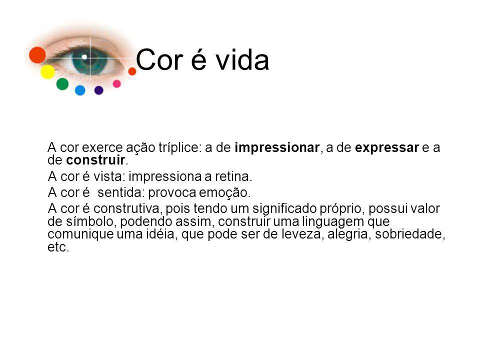 A cor exerce ação tríplice: a de impressionar, a de expressar e a de construir. A cor é vista: impressiona a retina. A cor é sentida: provoca emoção.