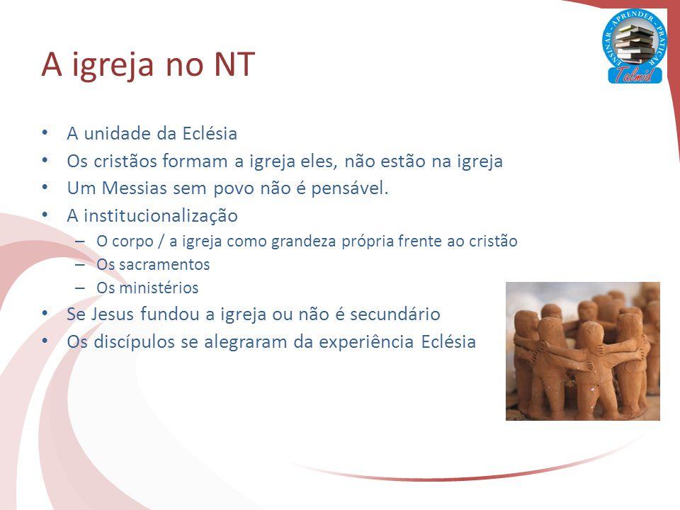 A igreja no NT A unidade da Eclésia Os cristãos formam a igreja eles, não estão na igreja Um Messias sem povo não é pensável.