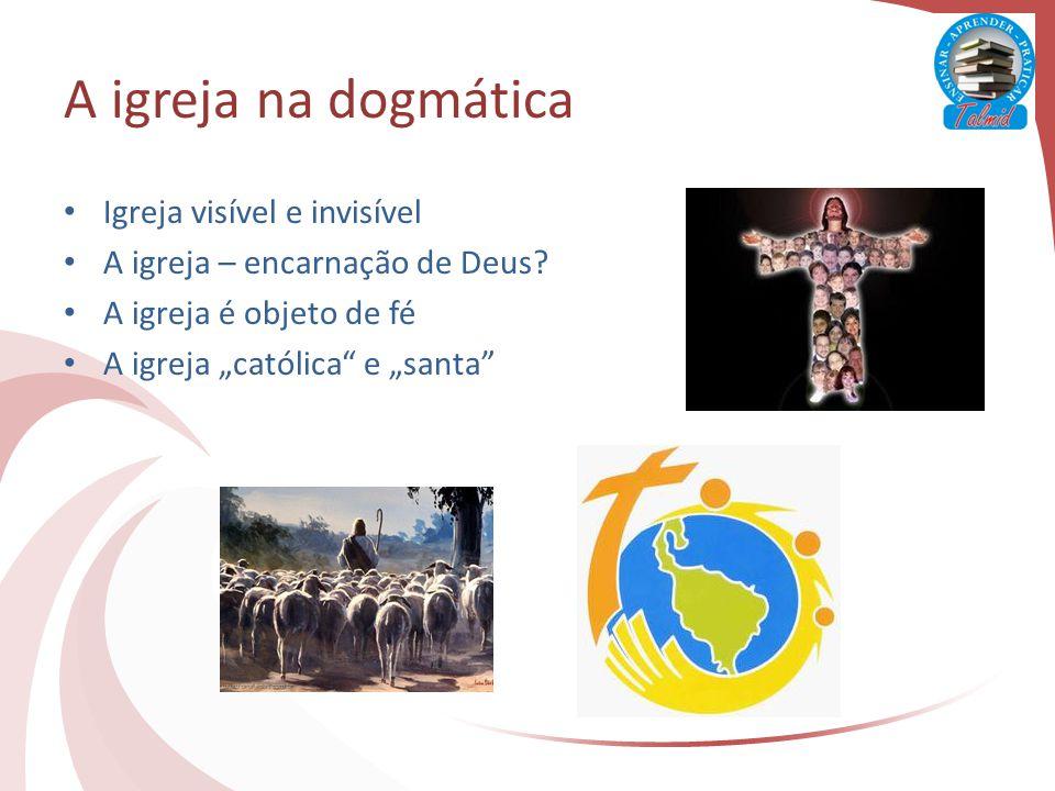 A igreja na dogmática Igreja visível e invisível A igreja – encarnação de Deus.