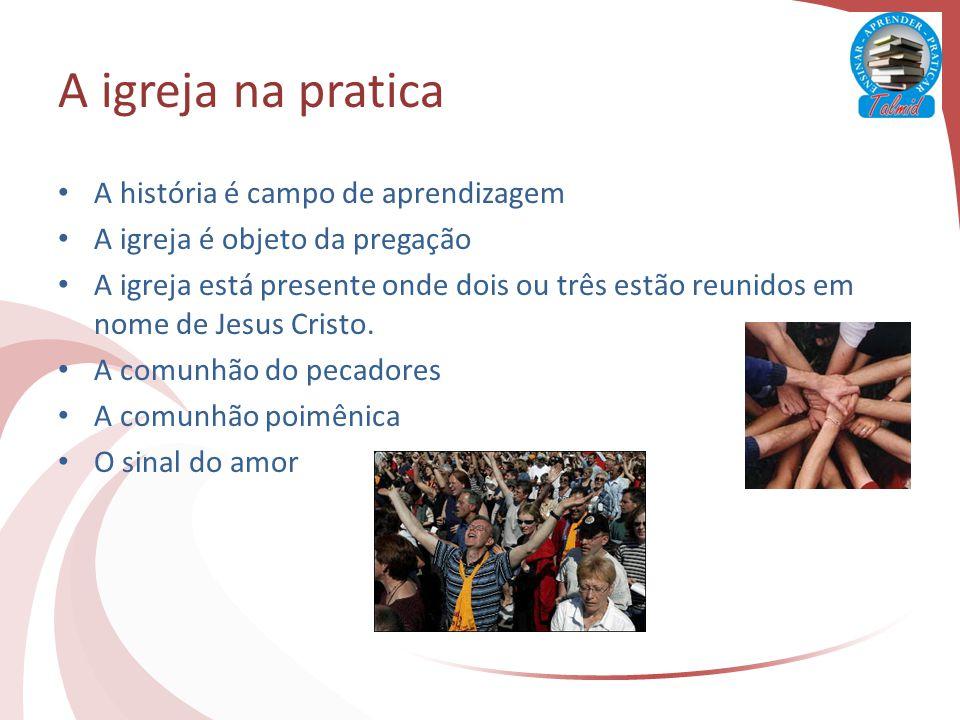 A igreja na pratica A história é campo de aprendizagem A igreja é objeto da pregação A igreja está presente onde dois ou três estão reunidos em nome de Jesus Cristo.