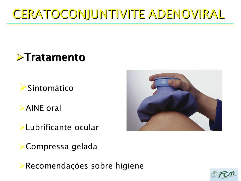  Tratamento CERATOCONJUNTIVITE ADENOVIRAL  Sintomático  AINE oral  Lubrificante ocular  Compressa gelada  Recomendações sobre higiene