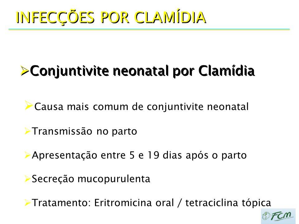  Conjuntivite neonatal por Clamídia INFECÇÕES POR CLAMÍDIA  Causa mais comum de conjuntivite neonatal  Transmissão no parto  Apresentação entre 5