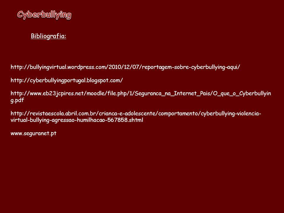 Bibliografia: http://bullyingvirtual.wordpress.com/2010/12/07/reportagem-sobre-cyberbullying-aqui/ http://cyberbullyingportugal.blogspot.com/ http://www.eb23jcpires.net/moodle/file.php/1/Seguranca_na_Internet_Pais/O_que_o_Cyberbullyin g.pdf http://revistaescola.abril.com.br/crianca-e-adolescente/comportamento/cyberbullying-violencia- virtual-bullying-agressao-humilhacao-567858.shtml www.seguranet.pt