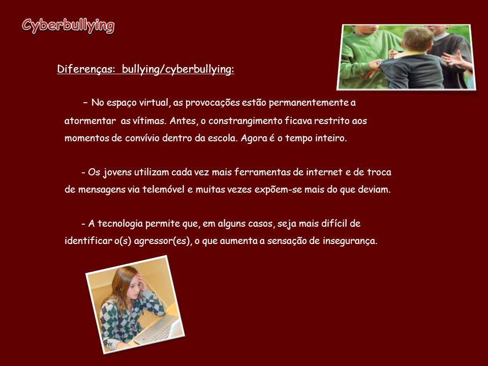 Diferenças: bullying/cyberbullying: - No espaço virtual, as provocações estão permanentemente a atormentar as vítimas. Antes, o constrangimento ficava