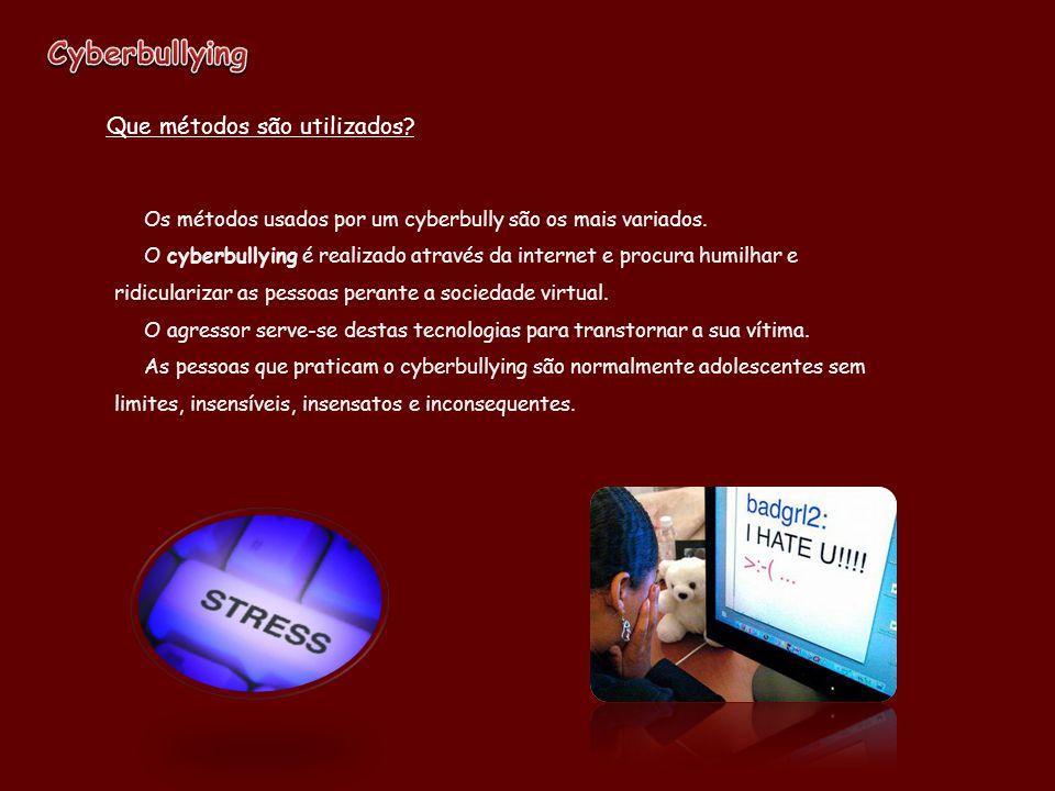 Os métodos usados por um cyberbully são os mais variados. O cyberbullying é realizado através da internet e procura humilhar e ridicularizar as pessoa