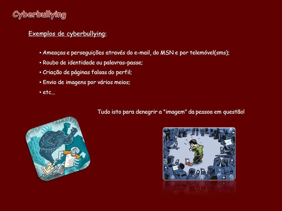 Exemplos de cyberbullying: Ameaças e perseguições através do e-mail, do MSN e por telemóvel(sms); Roubo de identidade ou palavras-passe; Criação de pá