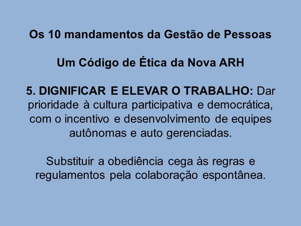 Os 10 mandamentos da Gestão de Pessoas Um Código de Ética da Nova ARH 5. DIGNIFICAR E ELEVAR O TRABALHO: Dar prioridade à cultura participativa e demo