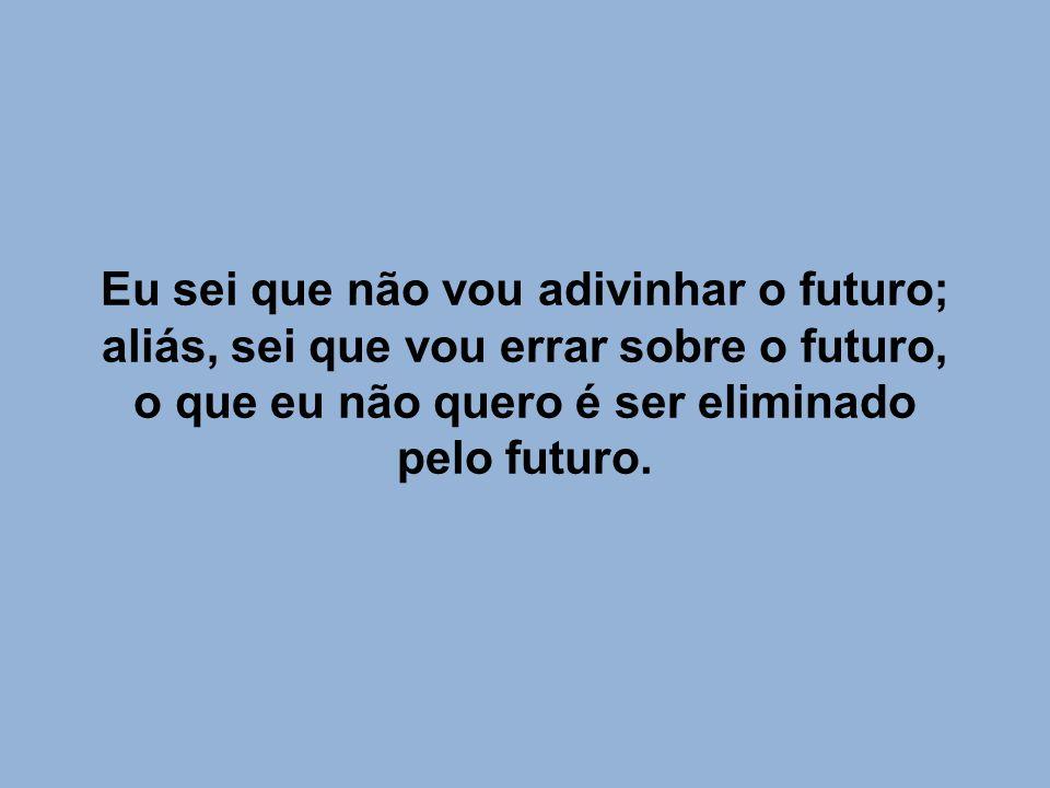 Eu sei que não vou adivinhar o futuro; aliás, sei que vou errar sobre o futuro, o que eu não quero é ser eliminado pelo futuro.