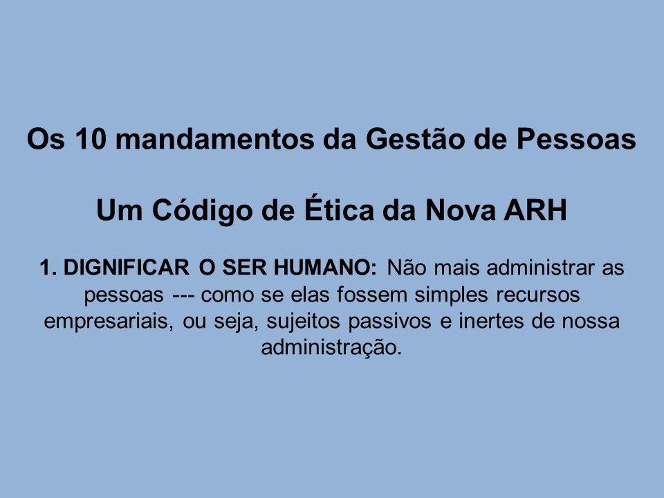 Os 10 mandamentos da Gestão de Pessoas Um Código de Ética da Nova ARH 1. DIGNIFICAR O SER HUMANO: Não mais administrar as pessoas --- como se elas fos