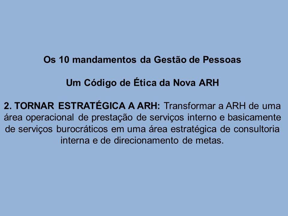 Os 10 mandamentos da Gestão de Pessoas Um Código de Ética da Nova ARH 2. TORNAR ESTRATÉGICA A ARH: Transformar a ARH de uma área operacional de presta