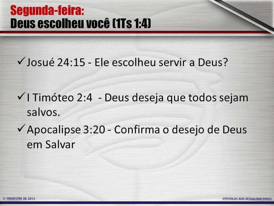 Segunda-feira: Deus escolheu você (1Ts 1:4) Josué 24:15 - Ele escolheu servir a Deus? I Timóteo 2:4 - Deus deseja que todos sejam salvos. Apocalipse 3