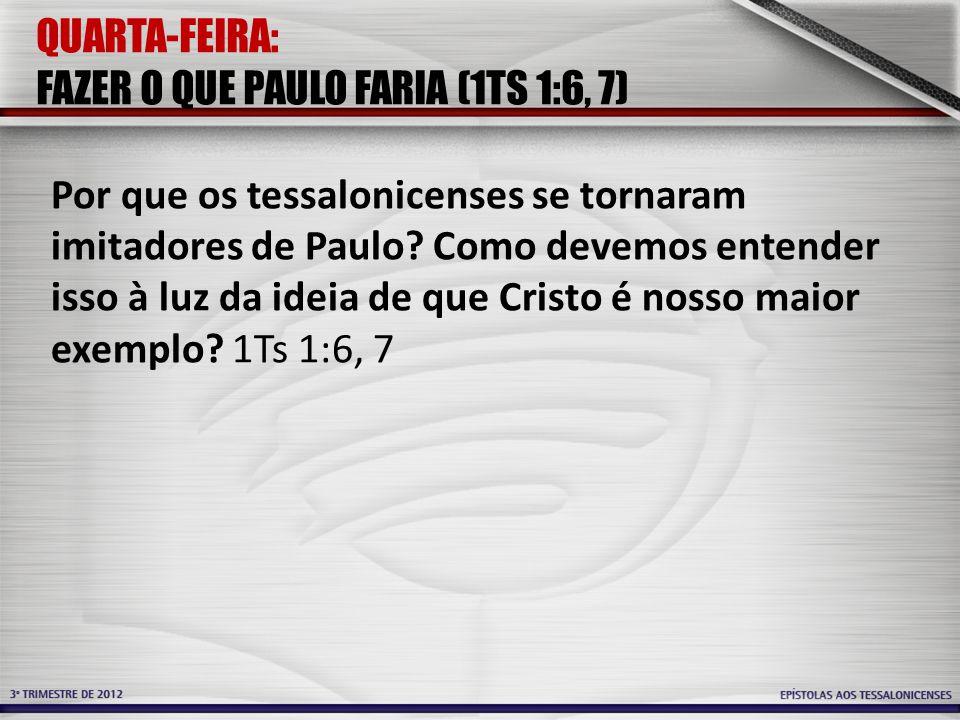 QUARTA-FEIRA: FAZER O QUE PAULO FARIA (1TS 1:6, 7) Por que os tessalonicenses se tornaram imitadores de Paulo? Como devemos entender isso à luz da ide