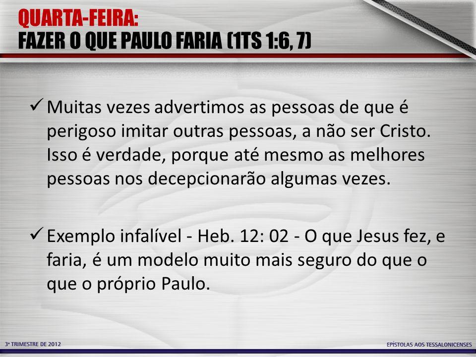 QUARTA-FEIRA: FAZER O QUE PAULO FARIA (1TS 1:6, 7) Muitas vezes advertimos as pessoas de que é perigoso imitar outras pessoas, a não ser Cristo. Isso