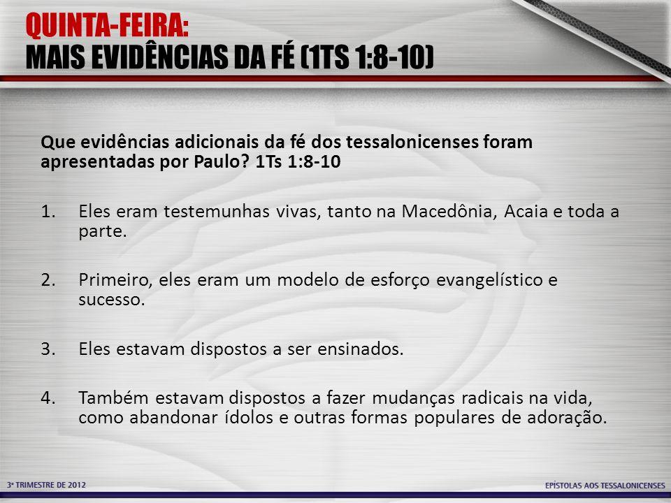 QUINTA-FEIRA: MAIS EVIDÊNCIAS DA FÉ (1TS 1:8-10) Que evidências adicionais da fé dos tessalonicenses foram apresentadas por Paulo? 1Ts 1:8-10 1.Eles e