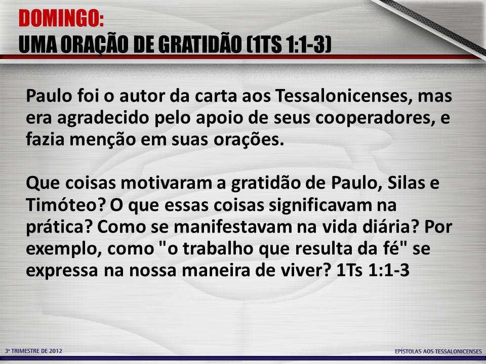 DOMINGO: UMA ORAÇÃO DE GRATIDÃO (1TS 1:1-3) Paulo foi o autor da carta aos Tessalonicenses, mas era agradecido pelo apoio de seus cooperadores, e fazi