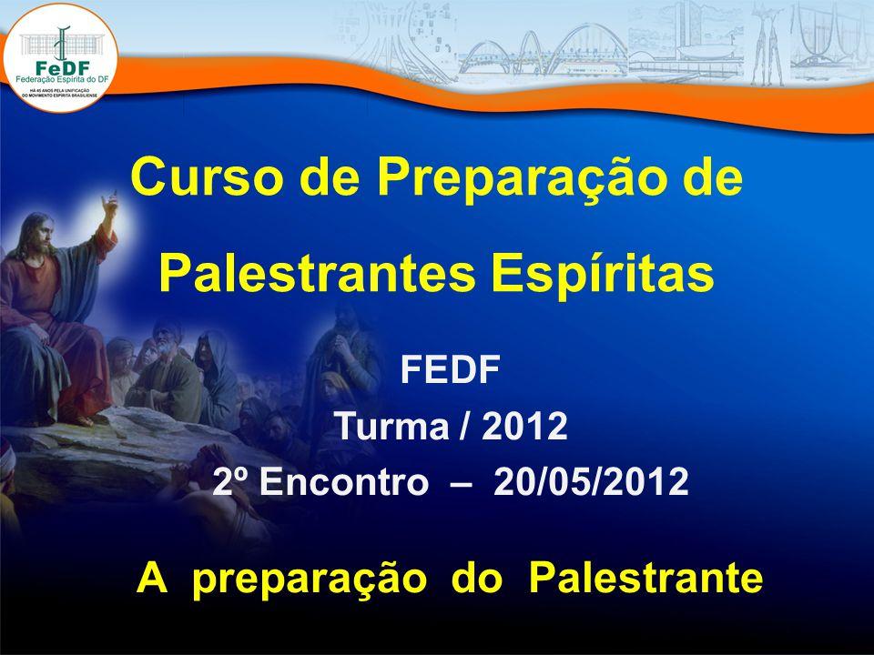 Curso de Preparação de Palestrantes Espíritas FEDF Turma / 2012 2º Encontro – 20/05/2012 A preparação do Palestrante
