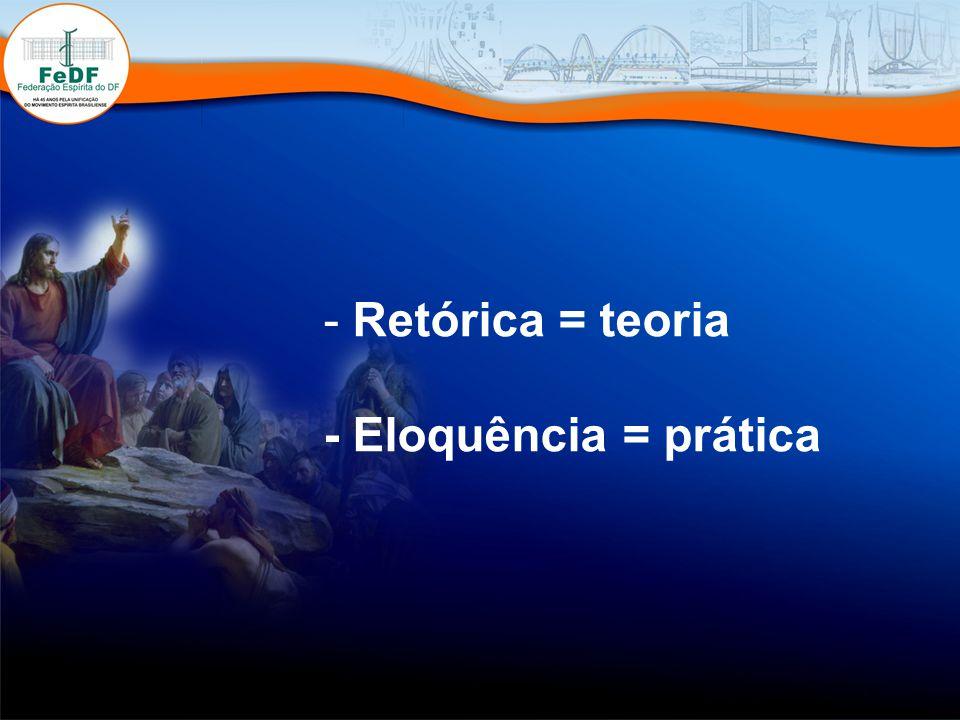 - Retórica = teoria - Eloquência = prática