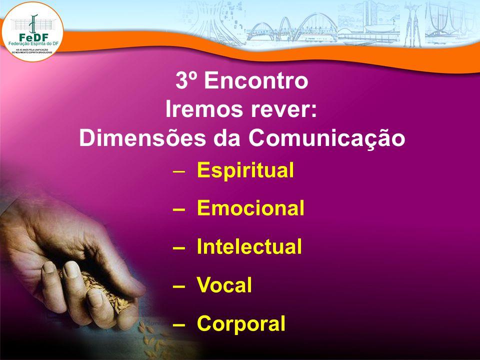 3º Encontro Iremos rever: Dimensões da Comunicação – Espiritual – Emocional – Intelectual – Vocal – Corporal