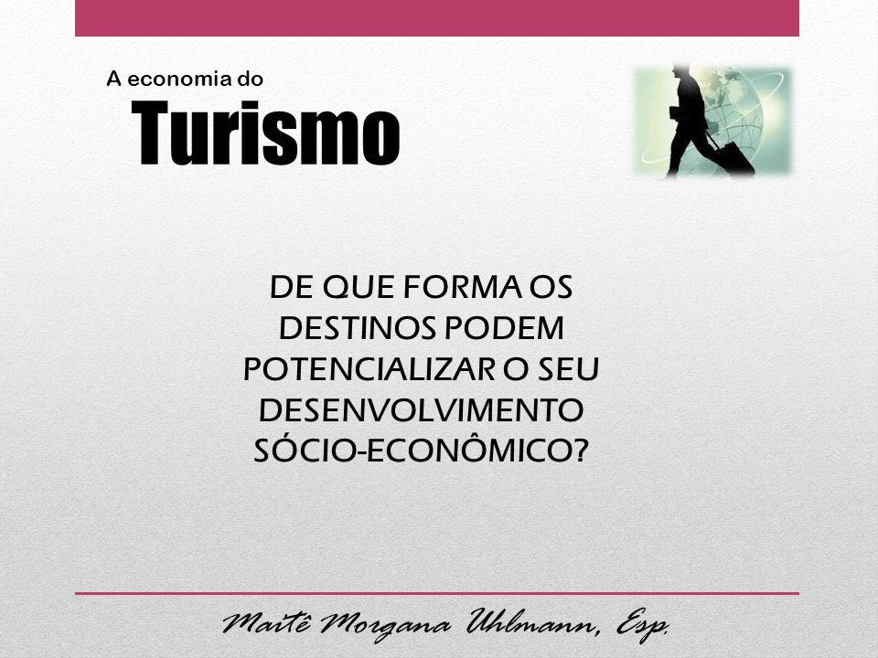 Maitê Morgana Uhlmann, Esp. A economia do Turismo DE QUE FORMA OS DESTINOS PODEM POTENCIALIZAR O SEU DESENVOLVIMENTO SÓCIO-ECONÔMICO?