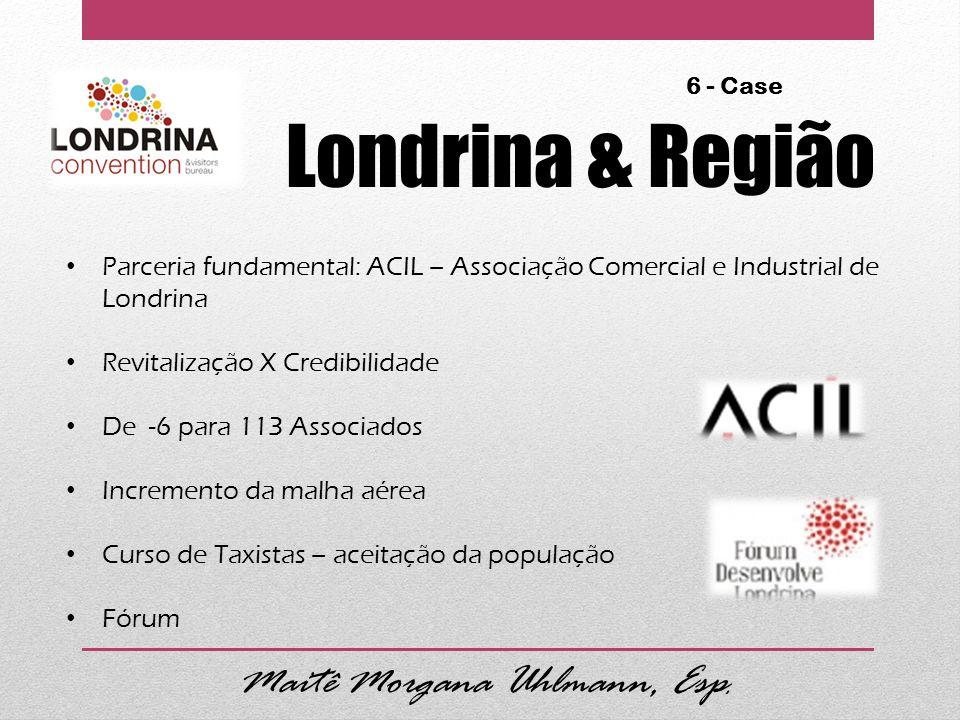 Londrina & Região 6 - Case Parceria fundamental: ACIL – Associação Comercial e Industrial de Londrina Revitalização X Credibilidade De -6 para 113 Associados Incremento da malha aérea Curso de Taxistas – aceitação da população Fórum Maitê Morgana Uhlmann, Esp.