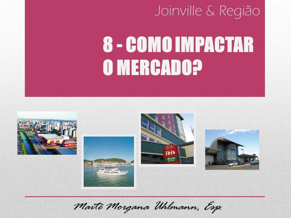 Joinville & Região 8 - COMO IMPACTAR O MERCADO? Maitê Morgana Uhlmann, Esp.