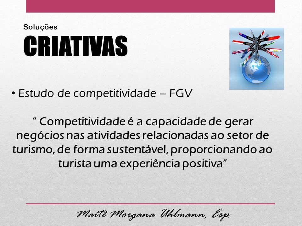 Estudo de competitividade – FGV Competitividade é a capacidade de gerar negócios nas atividades relacionadas ao setor de turismo, de forma sustentável, proporcionando ao turista uma experiência positiva Maitê Morgana Uhlmann, Esp.