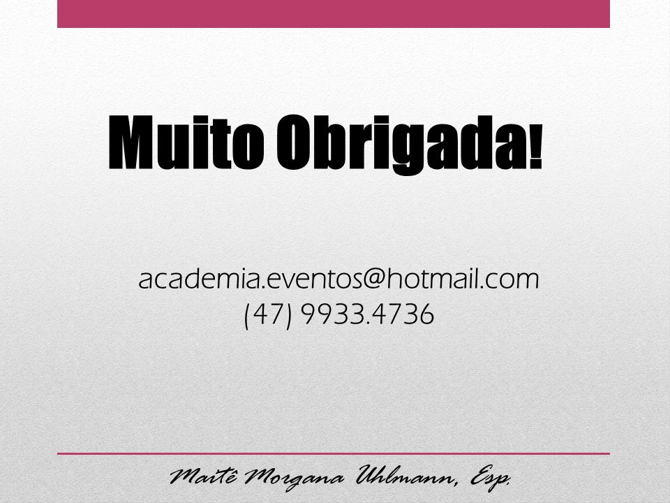 Maitê Morgana Uhlmann, Esp. Muito Obrigada ! academia.eventos@hotmail.com (47) 9933.4736