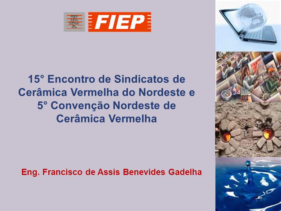 Eng. Francisco de Assis Benevides Gadelha 15° Encontro de Sindicatos de Cerâmica Vermelha do Nordeste e 5° Convenção Nordeste de Cerâmica Vermelha