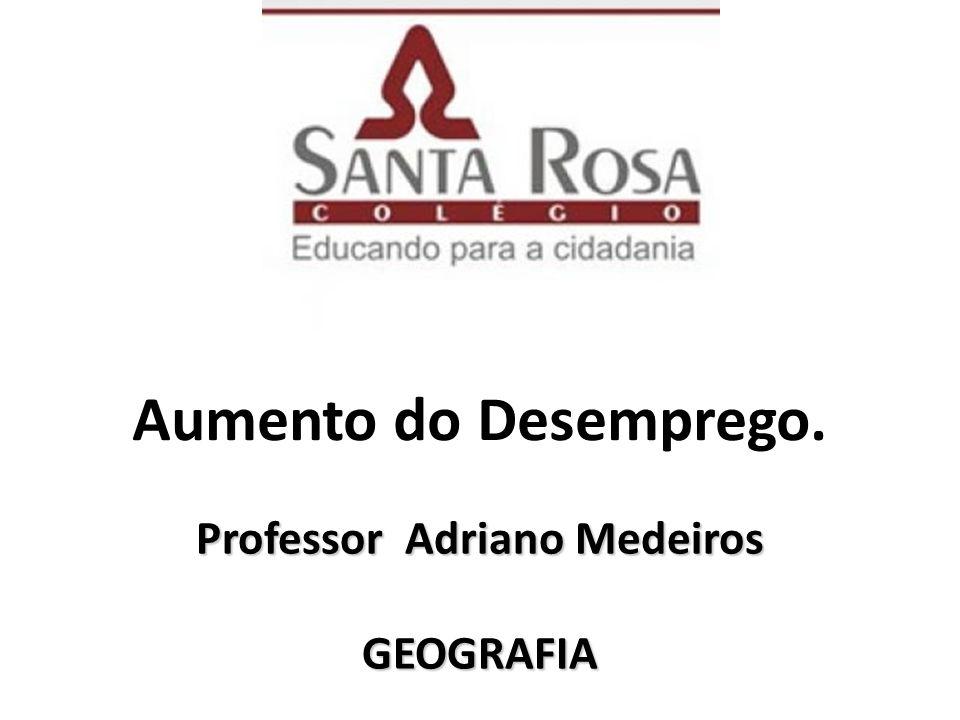 Aumento do Desemprego. Professor Adriano Medeiros GEOGRAFIA