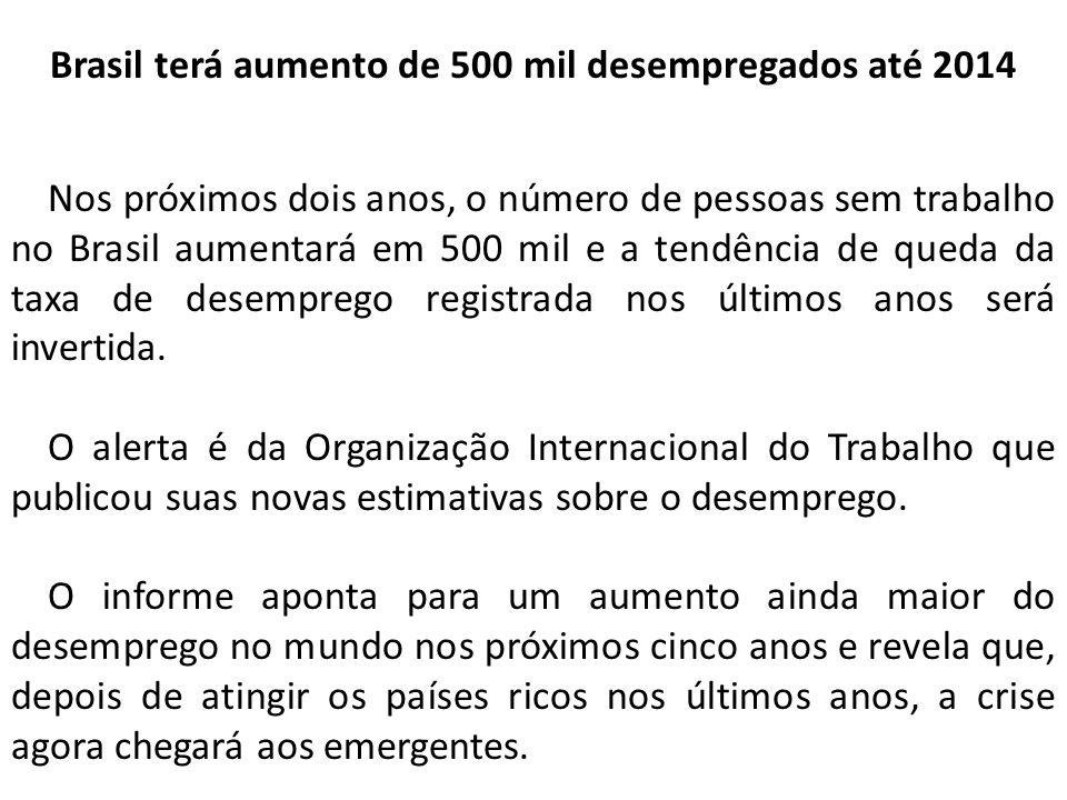 Brasil terá aumento de 500 mil desempregados até 2014 Nos próximos dois anos, o número de pessoas sem trabalho no Brasil aumentará em 500 mil e a tendência de queda da taxa de desemprego registrada nos últimos anos será invertida.