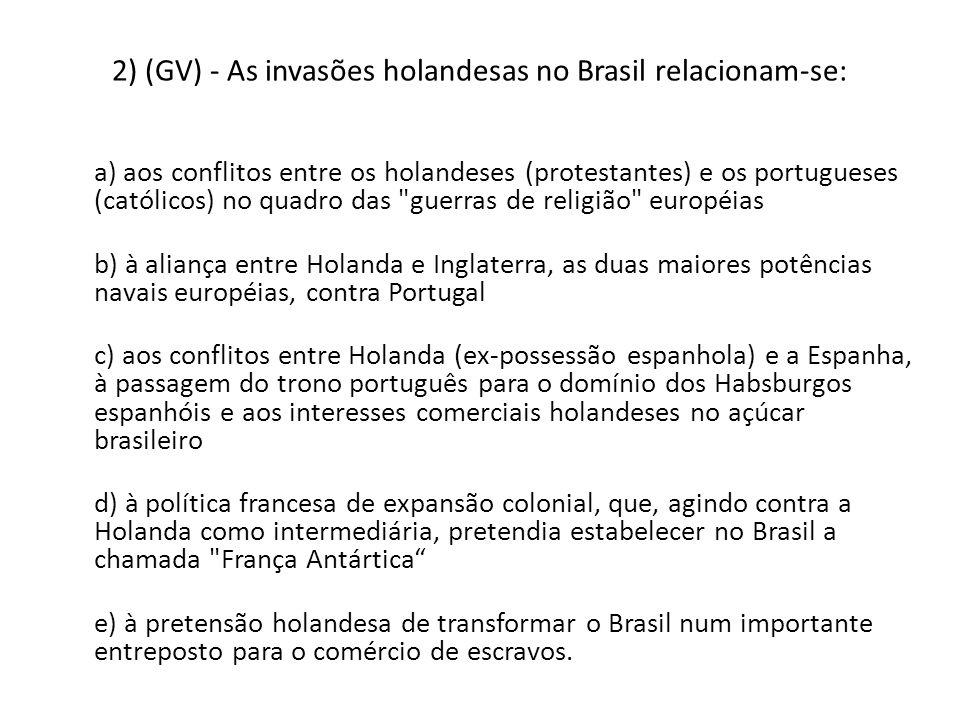 2) (GV) - As invasões holandesas no Brasil relacionam-se: a) aos conflitos entre os holandeses (protestantes) e os portugueses (católicos) no quadro das guerras de religião européias b) à aliança entre Holanda e Inglaterra, as duas maiores potências navais européias, contra Portugal c) aos conflitos entre Holanda (ex-possessão espanhola) e a Espanha, à passagem do trono português para o domínio dos Habsburgos espanhóis e aos interesses comerciais holandeses no açúcar brasileiro d) à política francesa de expansão colonial, que, agindo contra a Holanda como intermediária, pretendia estabelecer no Brasil a chamada França Antártica e) à pretensão holandesa de transformar o Brasil num importante entreposto para o comércio de escravos.